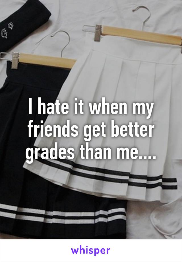 I hate it when my friends get better grades than me....