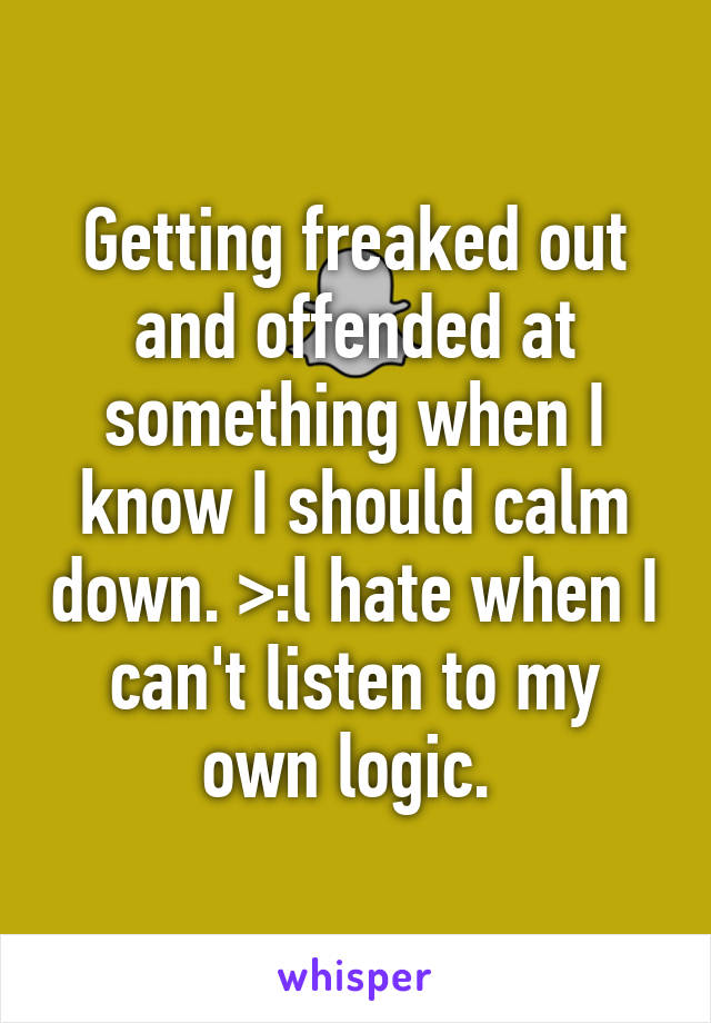 Getting freaked out and offended at something when I know I should calm down. >:l hate when I can't listen to my own logic.