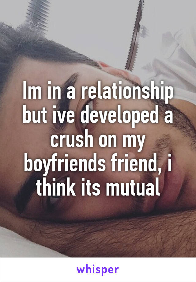 Im in a relationship but ive developed a crush on my boyfriends friend, i think its mutual