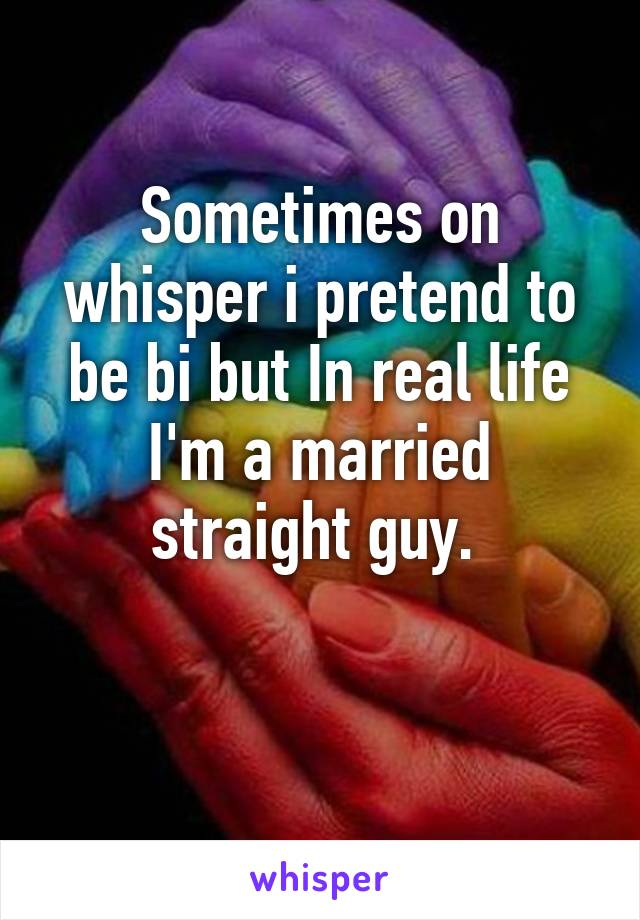Sometimes on whisper i pretend to be bi but In real life I'm a married straight guy.