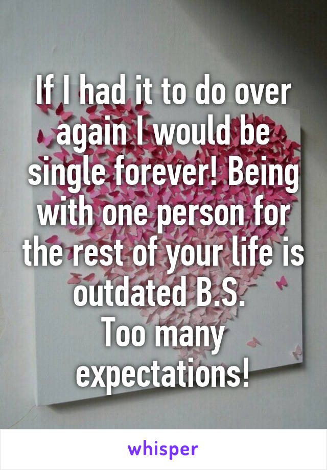 If I had it to do over again I would be single forever! Being with one person for the rest of your life is outdated B.S.  Too many expectations!