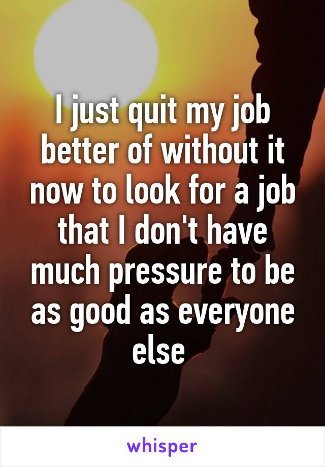 I just quit my job better of without it now to look for a job that I don't have much pressure to be as good as everyone else