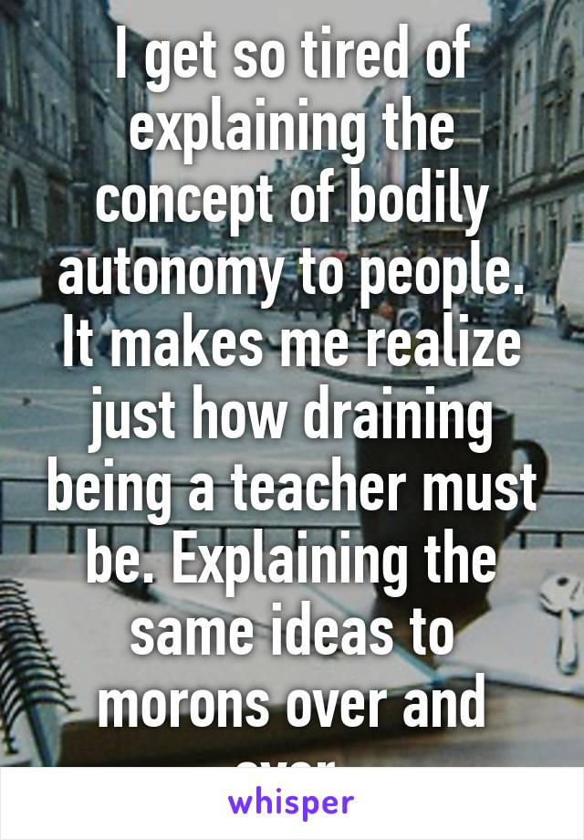 I get so tired of explaining the concept of bodily autonomy to people. It makes me realize just how draining being a teacher must be. Explaining the same ideas to morons over and over.
