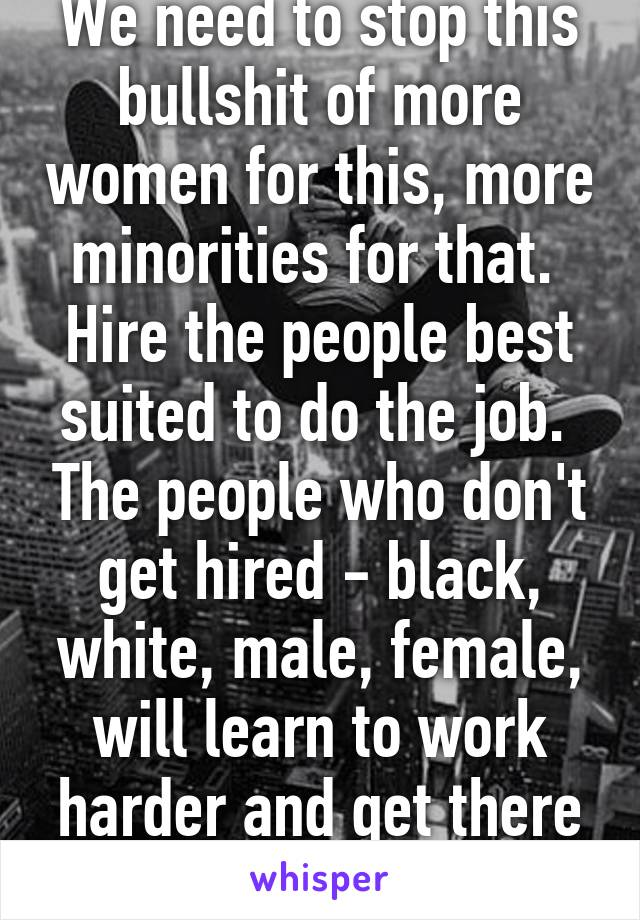 We need to stop this bullshit of more women for this, more minorities for that.  Hire the people best suited to do the job.  The people who don't get hired - black, white, male, female, will learn to work harder and get there later.