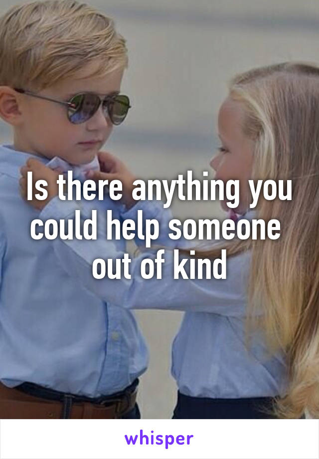 Is there anything you could help someone  out of kind