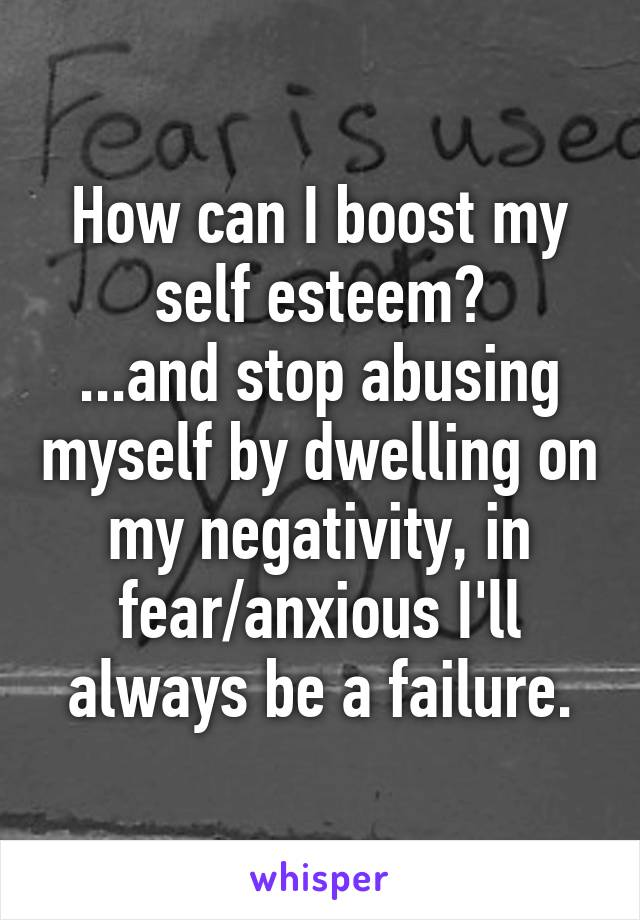 How can I boost my self esteem? ...and stop abusing myself by dwelling on my negativity, in fear/anxious I'll always be a failure.