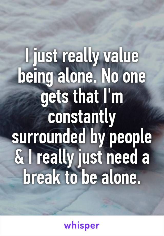 I just really value being alone. No one gets that I'm constantly surrounded by people & I really just need a break to be alone.