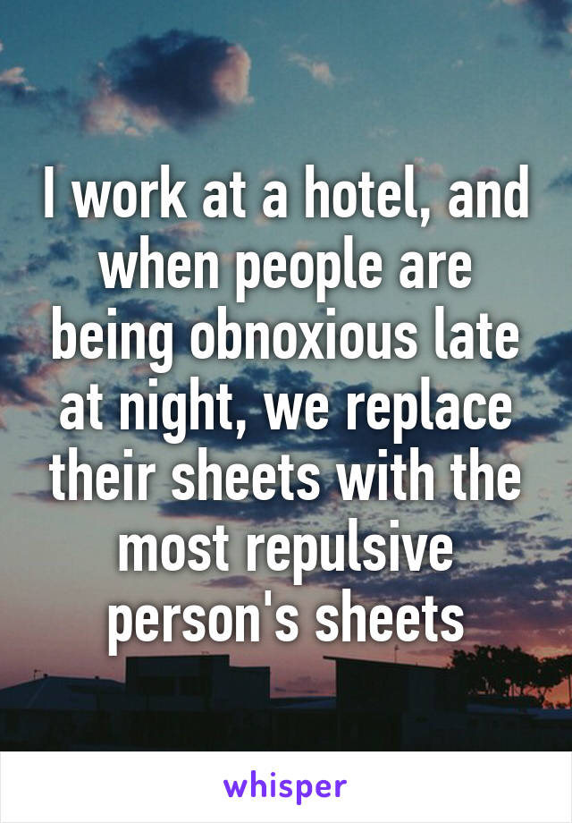 I work at a hotel, and when people are being obnoxious late at night, we replace their sheets with the most repulsive person's sheets