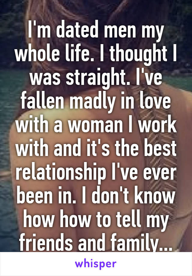 I'm dated men my whole life. I thought I was straight. I've fallen madly in love with a woman I work with and it's the best relationship I've ever been in. I don't know how how to tell my friends and family...