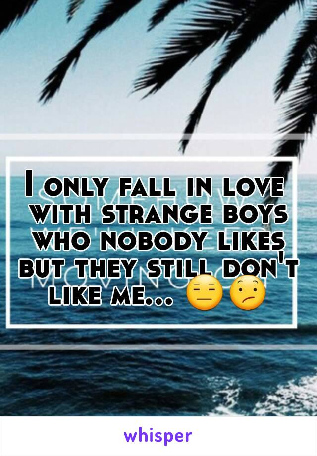 I only fall in love with strange boys who nobody likes but they still don't like me... 😑😕