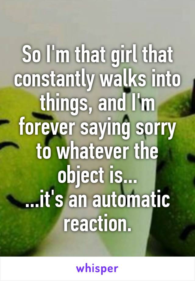 So I'm that girl that constantly walks into things, and I'm forever saying sorry to whatever the object is... ...it's an automatic reaction.