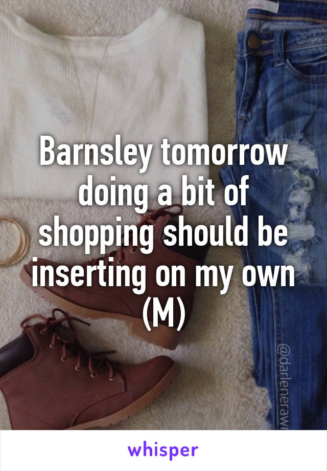 Barnsley tomorrow doing a bit of shopping should be inserting on my own (M)
