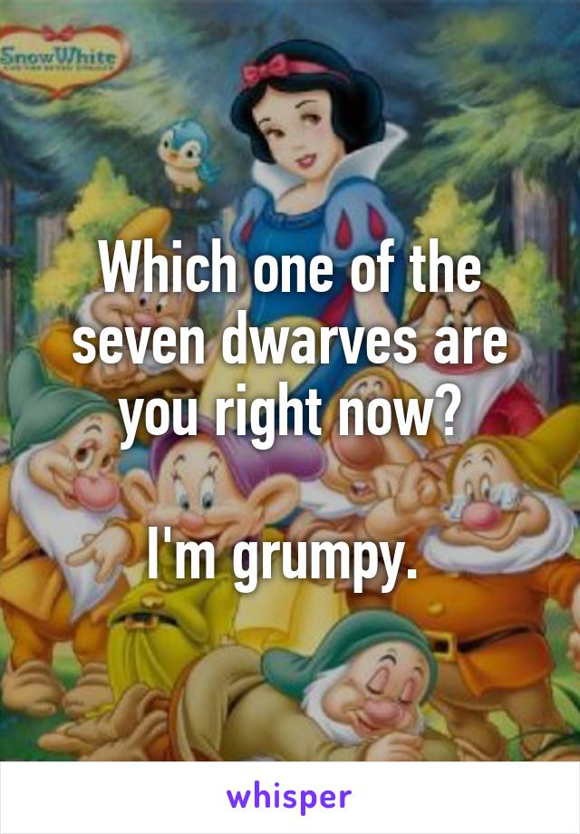 Which one of the seven dwarves are you right now?  I'm grumpy.