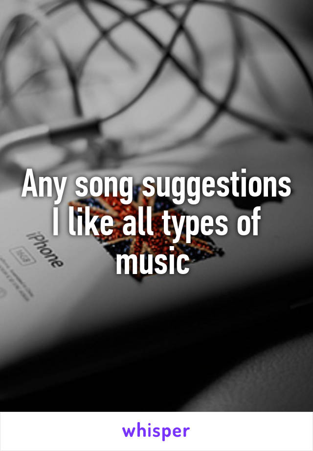 Any song suggestions I like all types of music