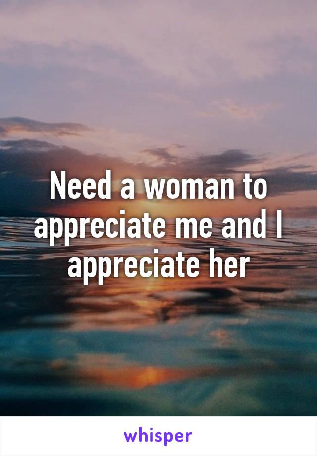 Need a woman to appreciate me and I appreciate her