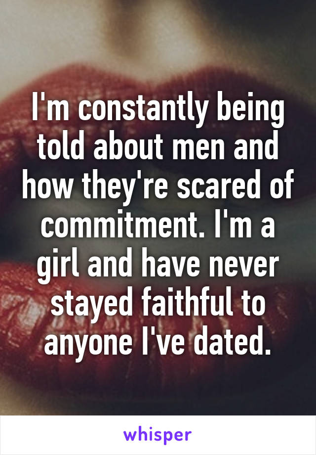 I'm constantly being told about men and how they're scared of commitment. I'm a girl and have never stayed faithful to anyone I've dated.