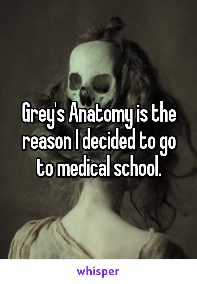Grey's Anatomy is the reason I decided to go to medical school.