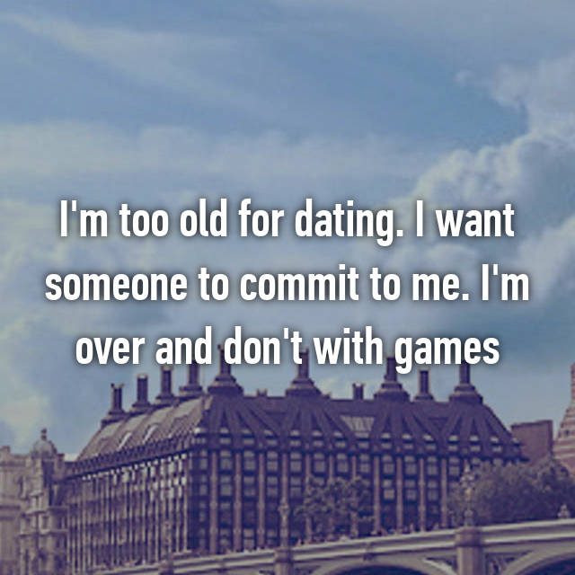 I'm too old for dating. I want someone to commit to me. I'm over and don't with games