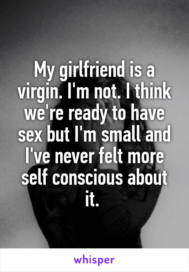 My girlfriend is a virgin. I'm not. I think we're ready to have sex but I'm small and I've never felt more self conscious about it.