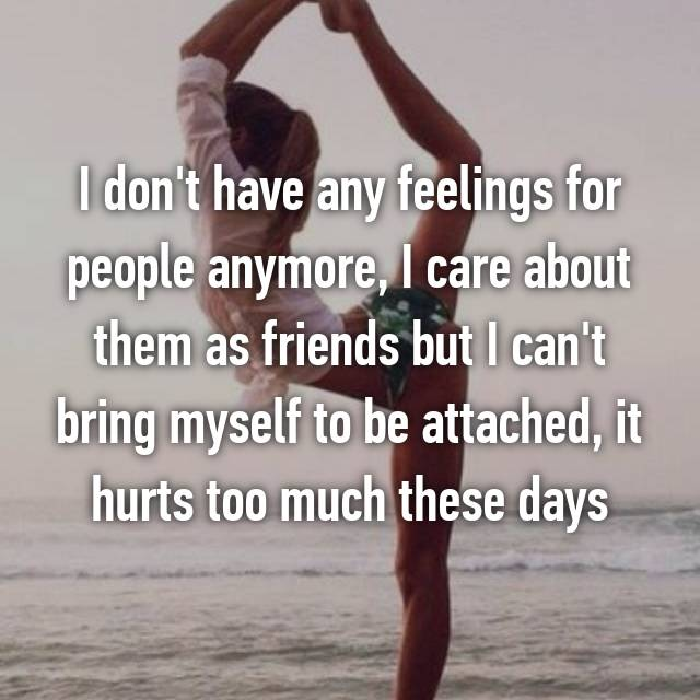 I don't have any feelings for people anymore, I care about them as friends but I can't bring myself to be attached, it hurts too much these days