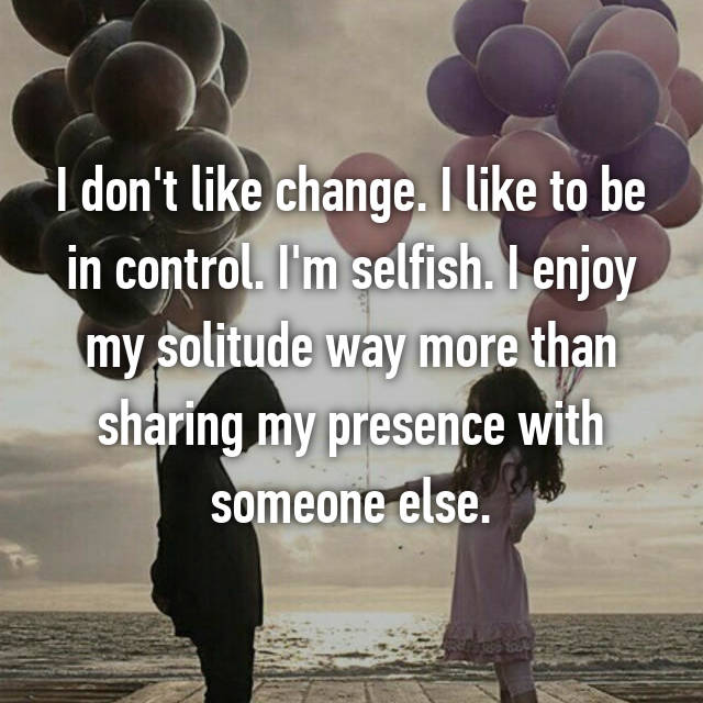 I don't like change. I like to be in control. I'm selfish. I enjoy my solitude way more than sharing my presence with someone else.
