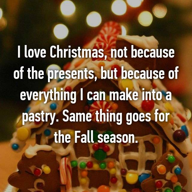 I love Christmas, not because of the presents, but because of everything I can make into a pastry. Same thing goes for the Fall season.