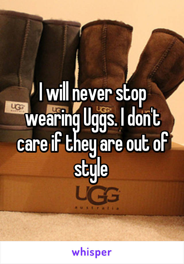 I will never stop wearing Uggs. I don't care if they are out of style