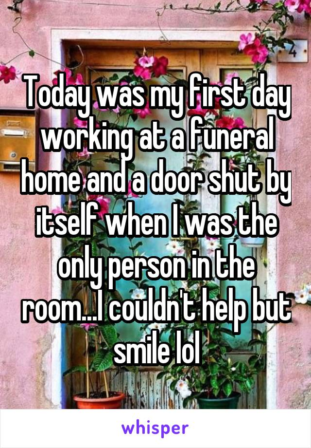 Today was my first day working at a funeral home and a door shut by itself when I was the only person in the room...I couldn't help but smile lol