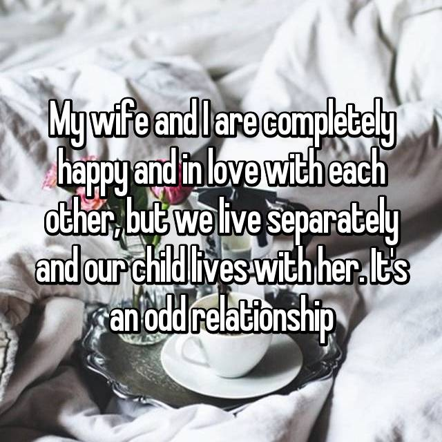 My wife and I are completely happy and in love with each other, but we live separately and our child lives with her. It's an odd relationship