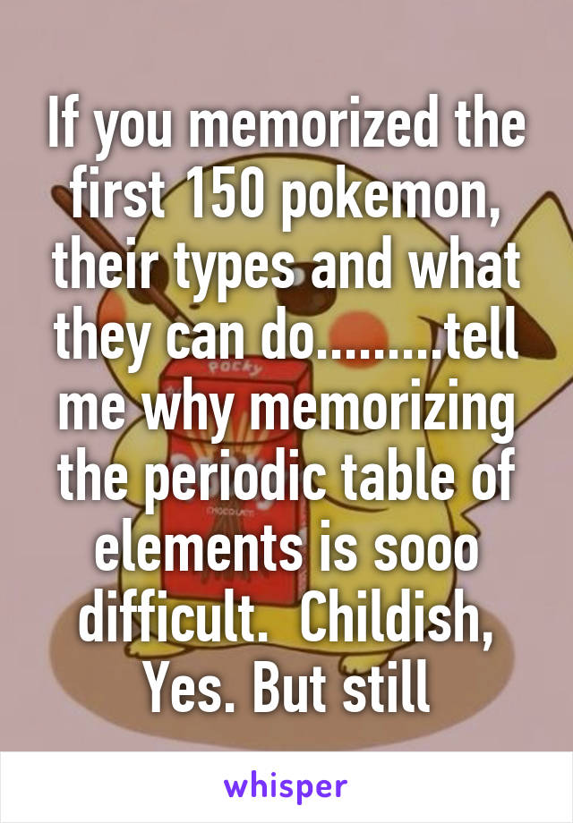 If you memorized the first 150 pokemon their types and what they if you memorized the first 150 pokemon their types and what they can dol me why memorizing the periodic table of elements urtaz Gallery