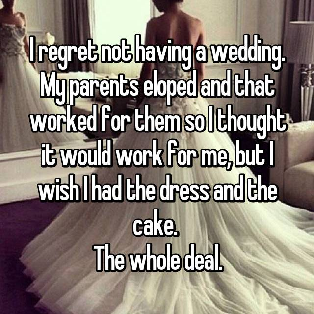 I regret not having a wedding. My parents eloped and that worked for them so I thought it would work for me, but I wish I had the dress and the cake.  The whole deal.