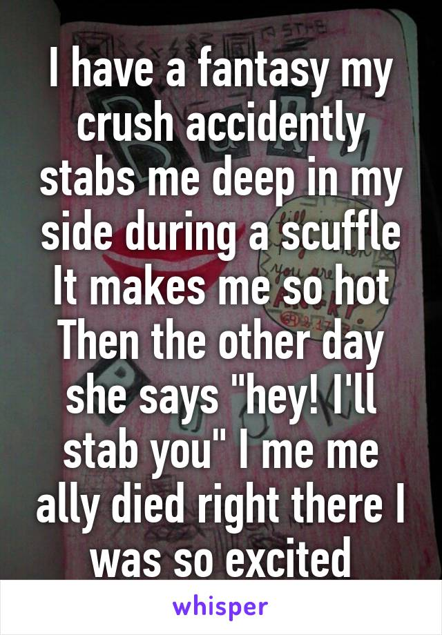 19662d5eb67 I have a fantasy my crush accidently stabs me deep in my side during a  scuffle ...