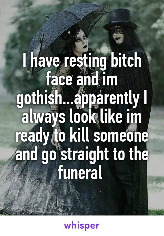 I have resting bitch face and im gothish...apparently I always look like im ready to kill someone and go straight to the funeral