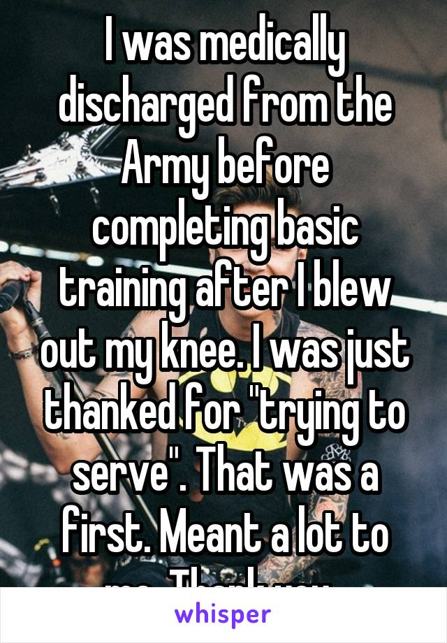 """I was medically discharged from the Army before completing basic training after I blew out my knee. I was just thanked for """"trying to serve"""". That was a first. Meant a lot to me. Thank you."""