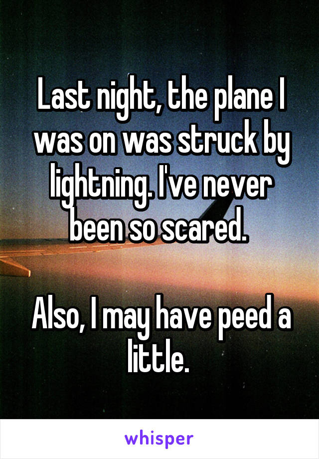 Last night, the plane I was on was struck by lightning. I've never been so scared.   Also, I may have peed a little.