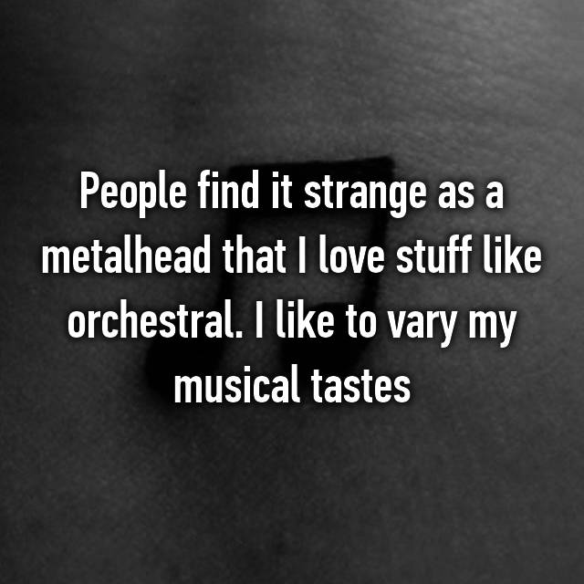 People find it strange as a metalhead that I love stuff like orchestral. I like to vary my musical tastes