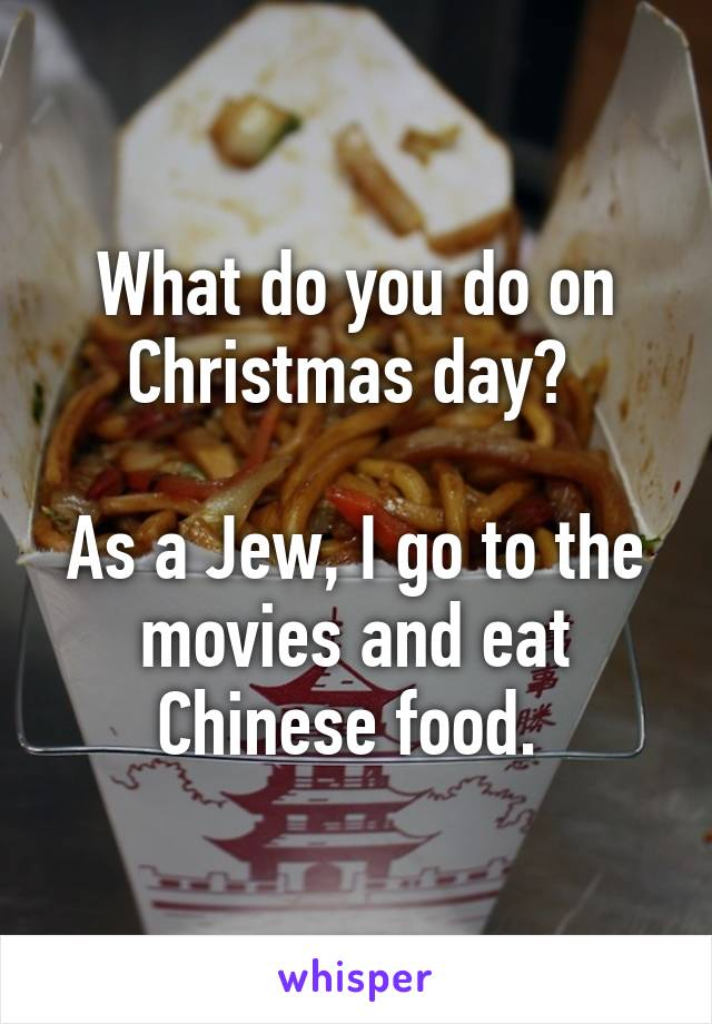 What do you do on Christmas day? As a Jew, I go to the movies and