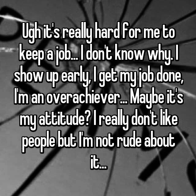 Ugh it's really hard for me to keep a job... I don't know why. I show up early, I get my job done, I'm an overachiever... Maybe it's my attitude? I really don't like people but I'm not rude about it...