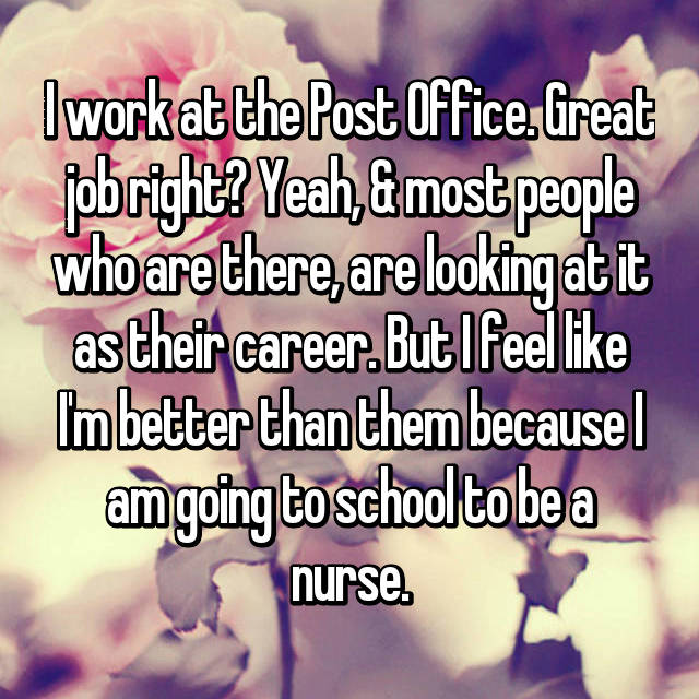 I work at the Post Office. Great job right? Yeah, & most people who are there, are looking at it as their career. But I feel like I'm better than them because I am going to school to be a nurse.