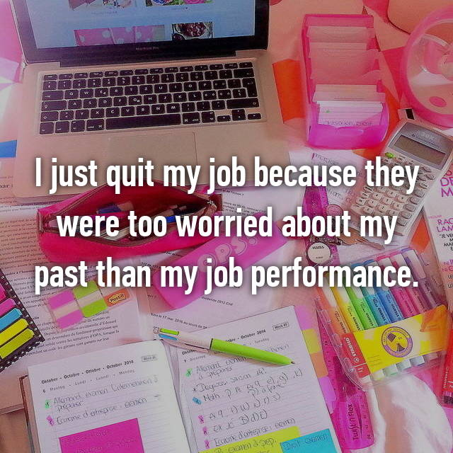 I just quit my job because they were too worried about my past than my job performance.