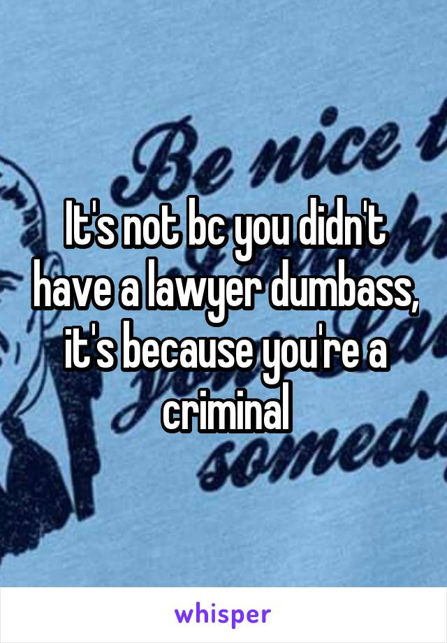 It's not bc you didn't have a lawyer dumbass, it's because you're a criminal