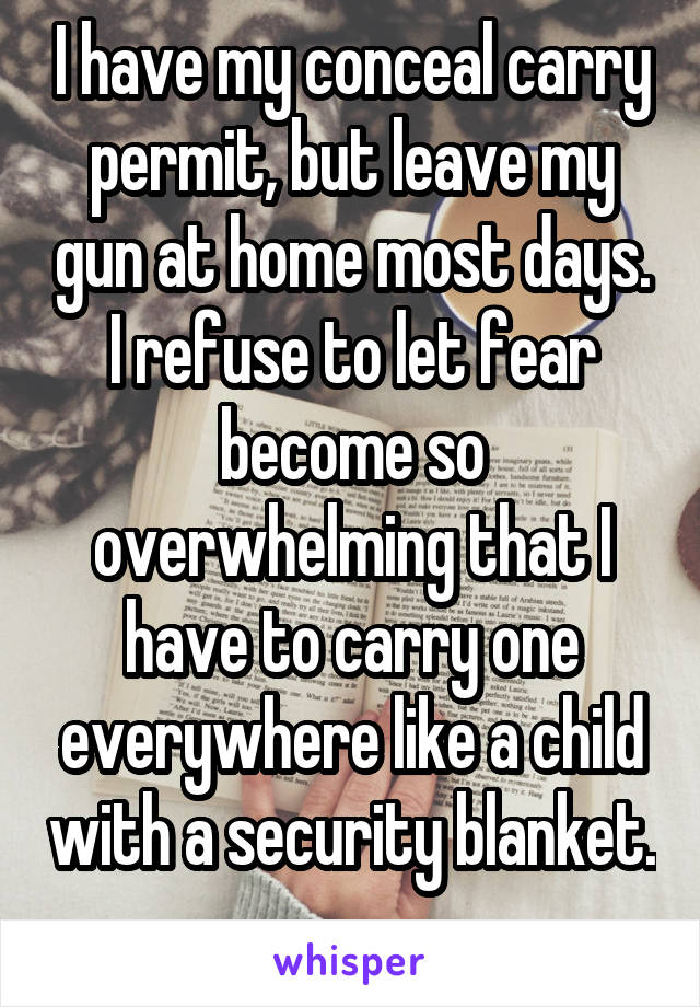 I have my conceal carry permit, but leave my gun at home most days. I refuse to let fear become so overwhelming that I have to carry one everywhere like a child with a security blanket.