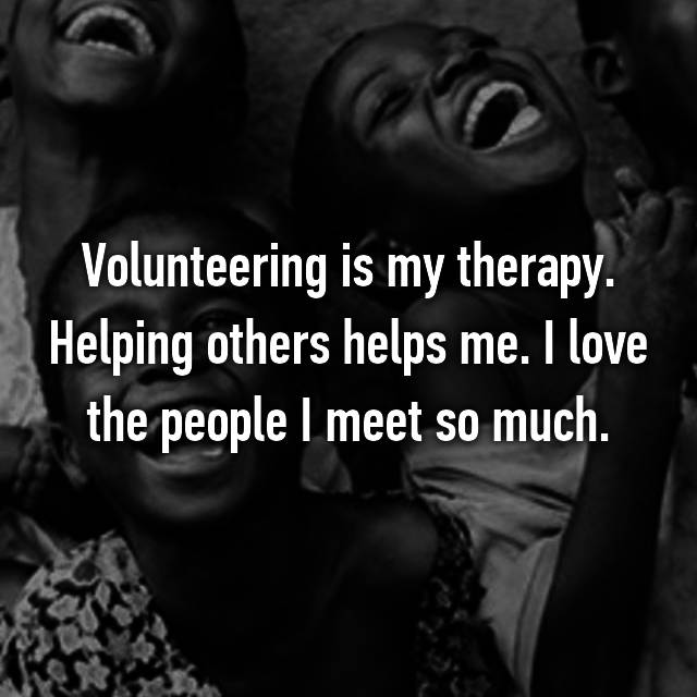 Volunteering is my therapy. Helping others helps me. I love the people I meet so much.