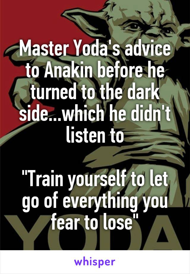 """Master Yoda's advice to Anakin before he turned to the dark side...which he didn't listen to  """"Train yourself to let go of everything you fear to lose"""""""