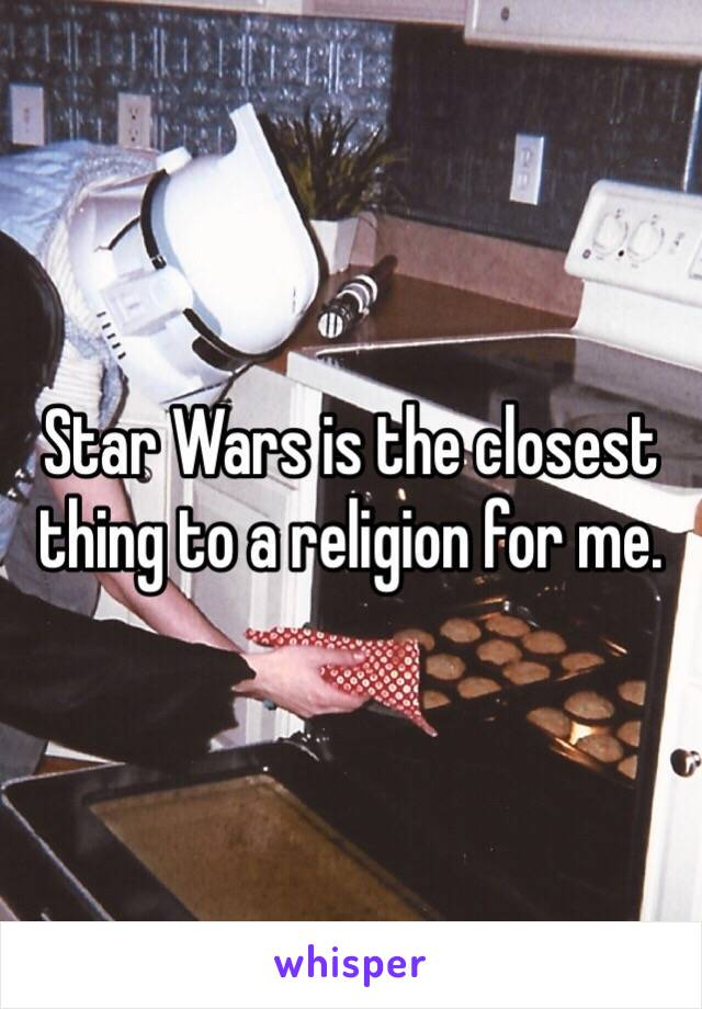 Star Wars is the closest thing to a religion for me.