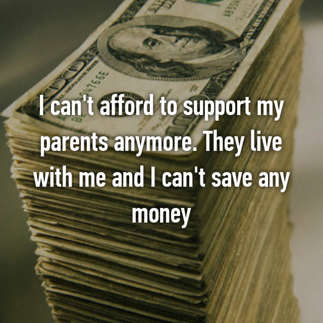 I can't afford to support my parents anymore. They live with me and I can't save any money