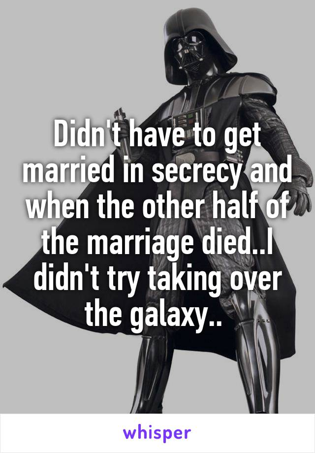 Didn't have to get married in secrecy and when the other half of the marriage died..I didn't try taking over the galaxy..