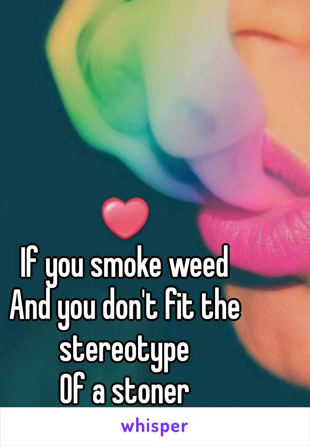 ❤ If you smoke weed And you don't fit the stereotype  Of a stoner