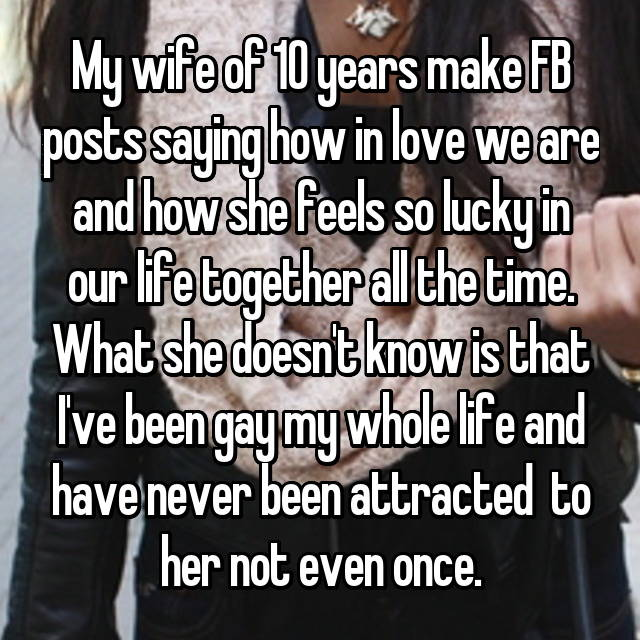 My wife of 10 years make FB posts saying how in love we are and how she feels so lucky in our life together all the time. What she doesn't know is that I've been gay my whole life and have never been attracted  to her not even once. 🔝