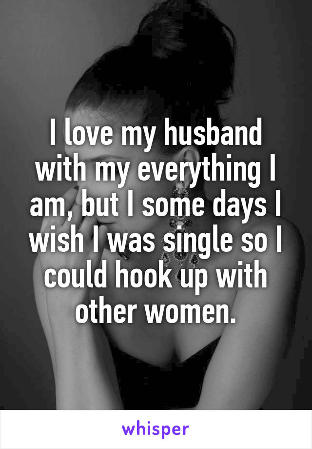 I love my husband with my everything I am, but I some days I wish I was single so I could hook up with other women.